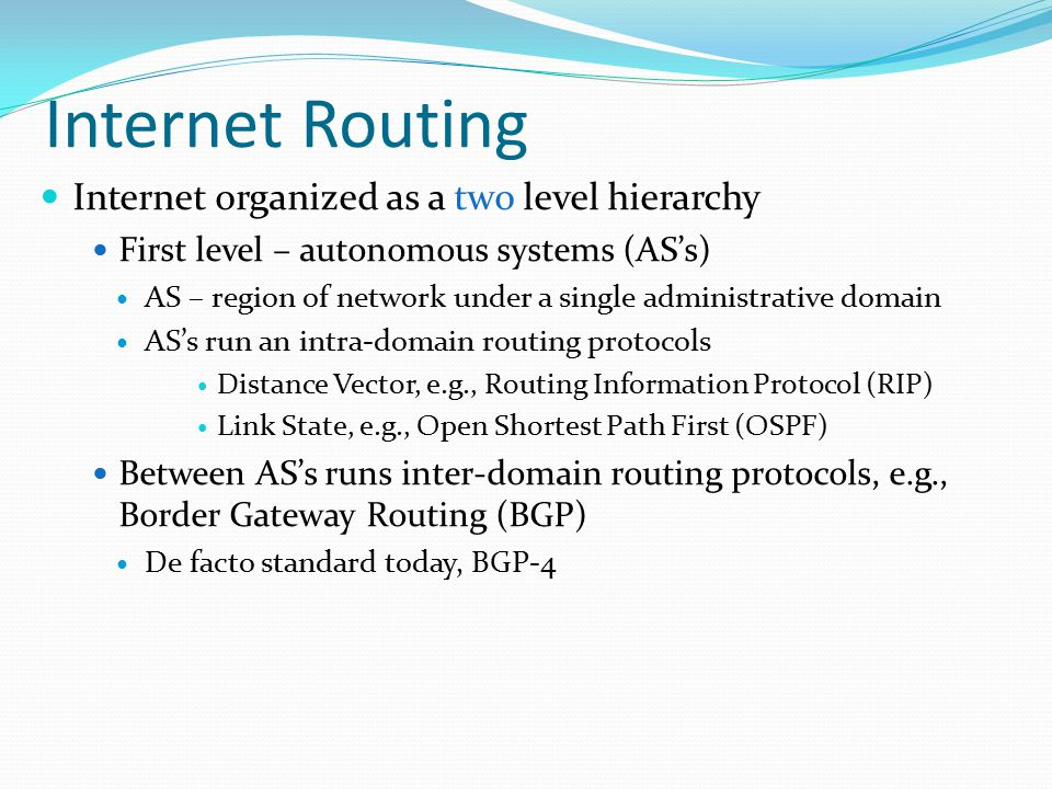 Internet Routing Internet organized as a two level hierarchy First level – autonomous systems (AS's) AS – region of network under a single administrative domain AS's run an intra-domain routing protocols Distance Vector, e.g., Routing Information Protocol (RIP) Link State, e.g., Open Shortest Path First (OSPF) Between AS's runs inter-domain routing protocols, e.g., Border Gateway Routing (BGP) De facto standard today, BGP-4