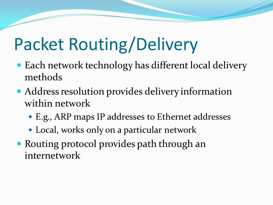 Packet Routing/Delivery Each network technology has different local delivery methods Address resolution provides delivery information within network E.g., ARP maps IP addresses to Ethernet addresses Local, works only on a particular network Routing protocol provides path through an internetwork