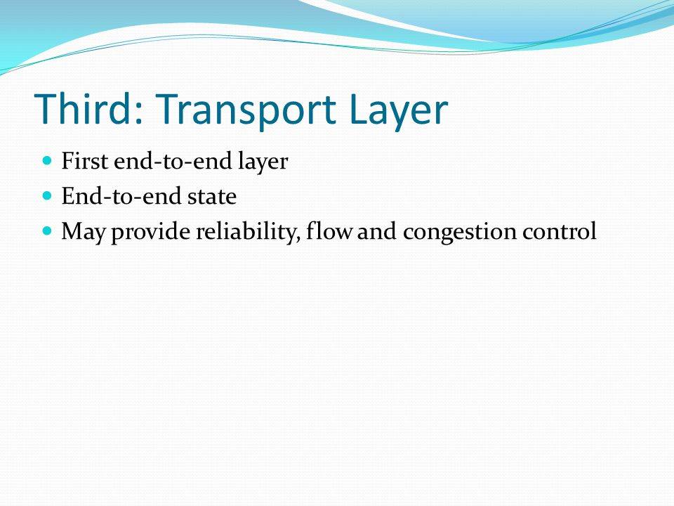 Third: Transport Layer First end-to-end layer End-to-end state May provide reliability, flow and congestion control