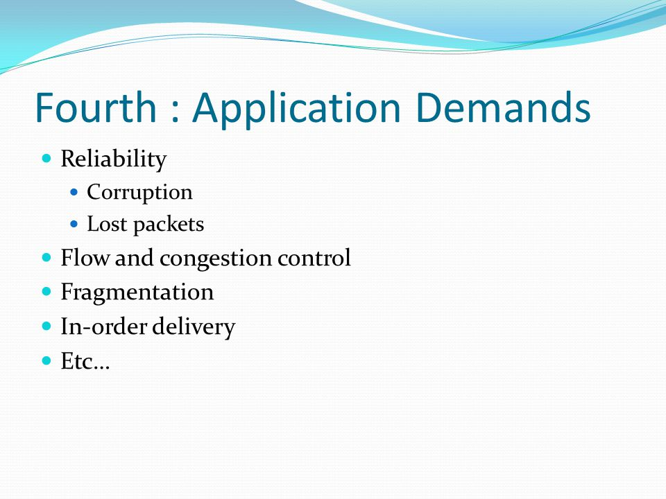 Fourth : Application Demands Reliability Corruption Lost packets Flow and congestion control Fragmentation In-order delivery Etc…