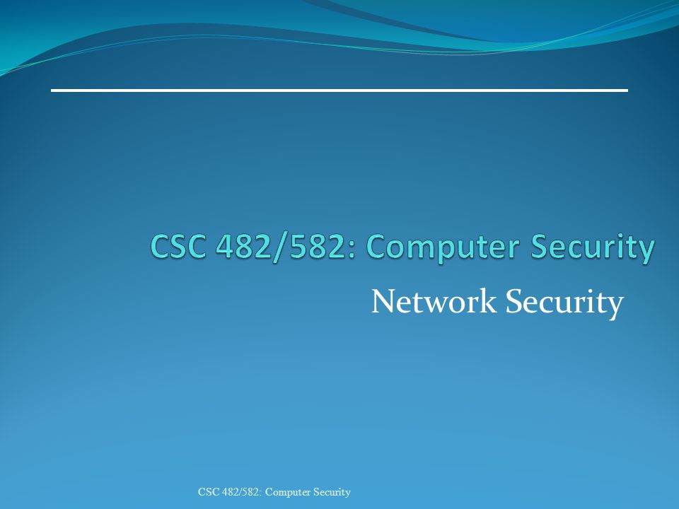 Network Security CSC 482/582: Computer Security