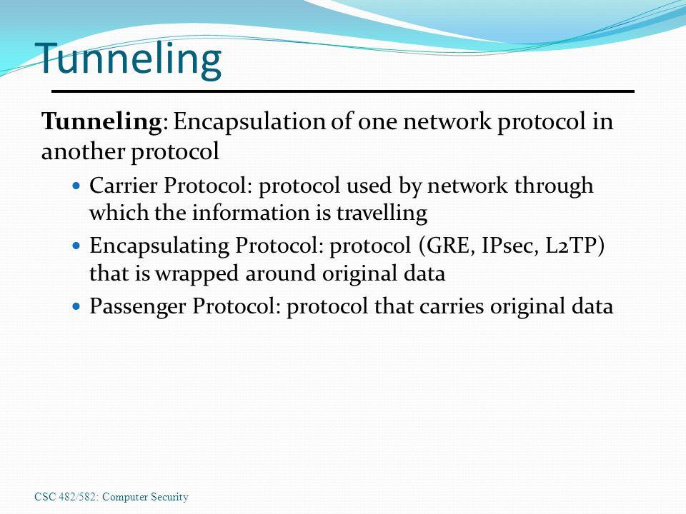 CSC 482/582: Computer Security Tunneling Tunneling: Encapsulation of one network protocol in another protocol Carrier Protocol: protocol used by netwo