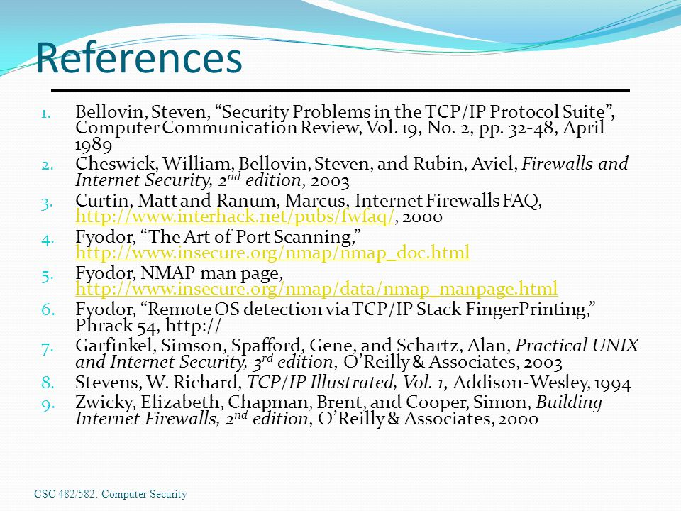 "CSC 482/582: Computer Security References 1. Bellovin, Steven, ""Security Problems in the TCP/IP Protocol Suite"", Computer Communication Review, Vol. 1"