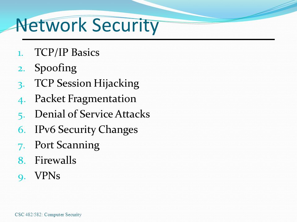 Network Security 1. TCP/IP Basics 2. Spoofing 3. TCP Session Hijacking 4. Packet Fragmentation 5. Denial of Service Attacks 6. IPv6 Security Changes 7
