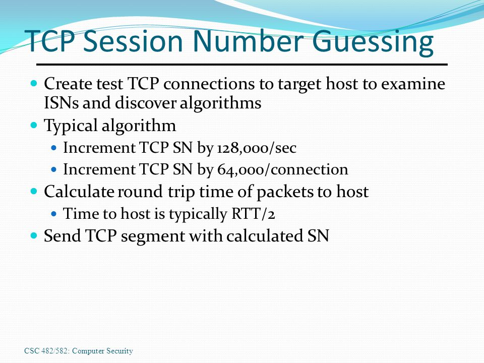 CSC 482/582: Computer Security TCP Session Number Guessing Create test TCP connections to target host to examine ISNs and discover algorithms Typical