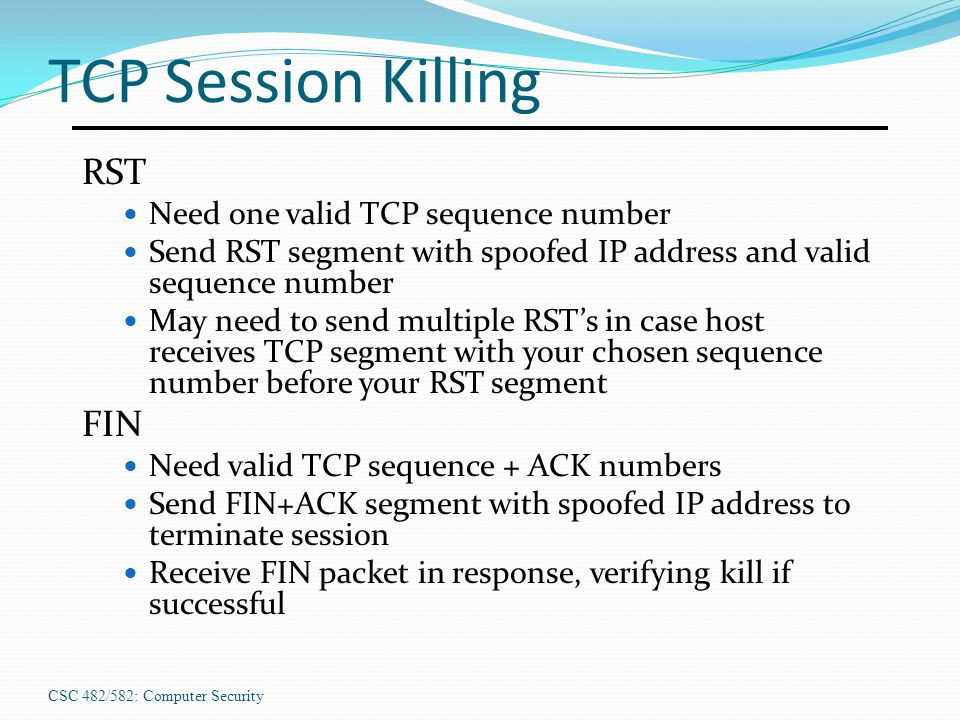 CSC 482/582: Computer Security TCP Session Killing RST Need one valid TCP sequence number Send RST segment with spoofed IP address and valid sequence