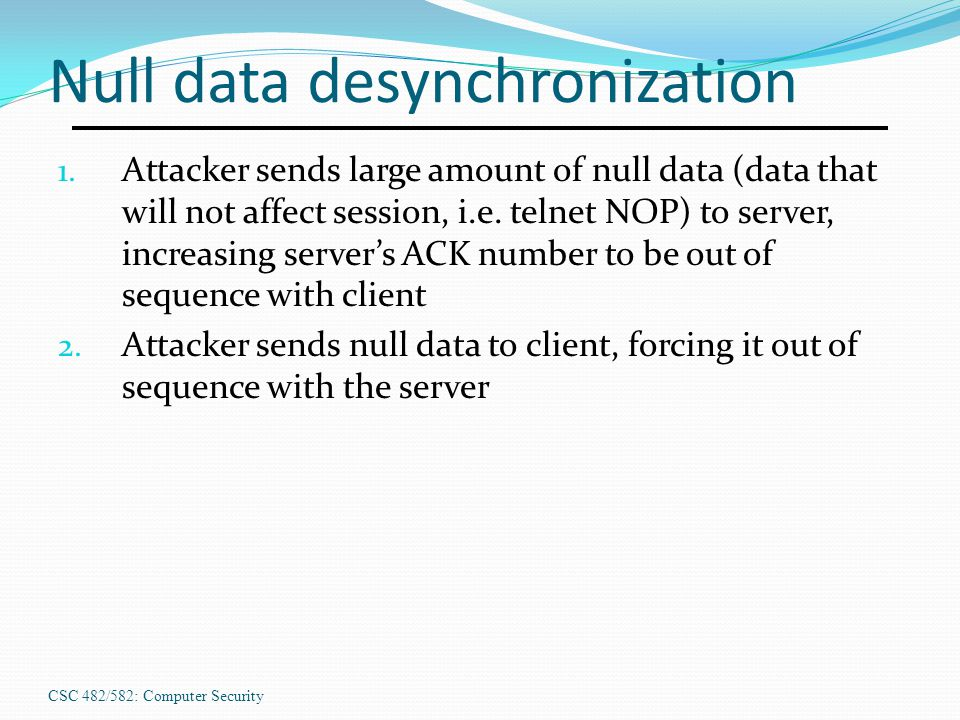 CSC 482/582: Computer Security Null data desynchronization 1. Attacker sends large amount of null data (data that will not affect session, i.e. telnet