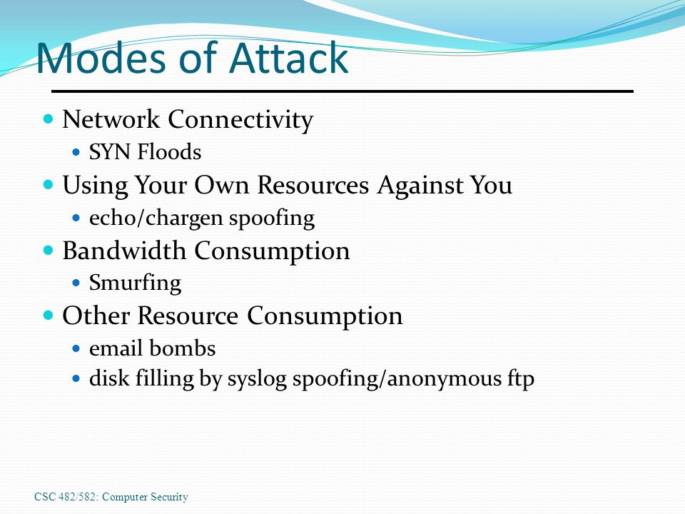 CSC 482/582: Computer Security Modes of Attack Network Connectivity SYN Floods Using Your Own Resources Against You echo/chargen spoofing Bandwidth Co