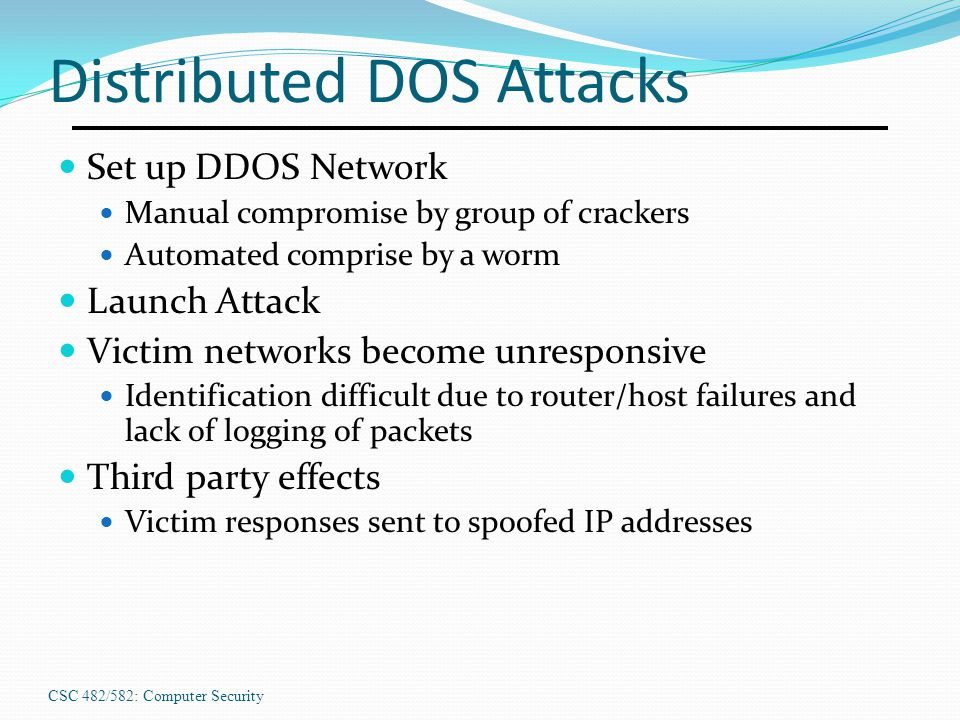 CSC 482/582: Computer Security Distributed DOS Attacks Set up DDOS Network Manual compromise by group of crackers Automated comprise by a worm Launch