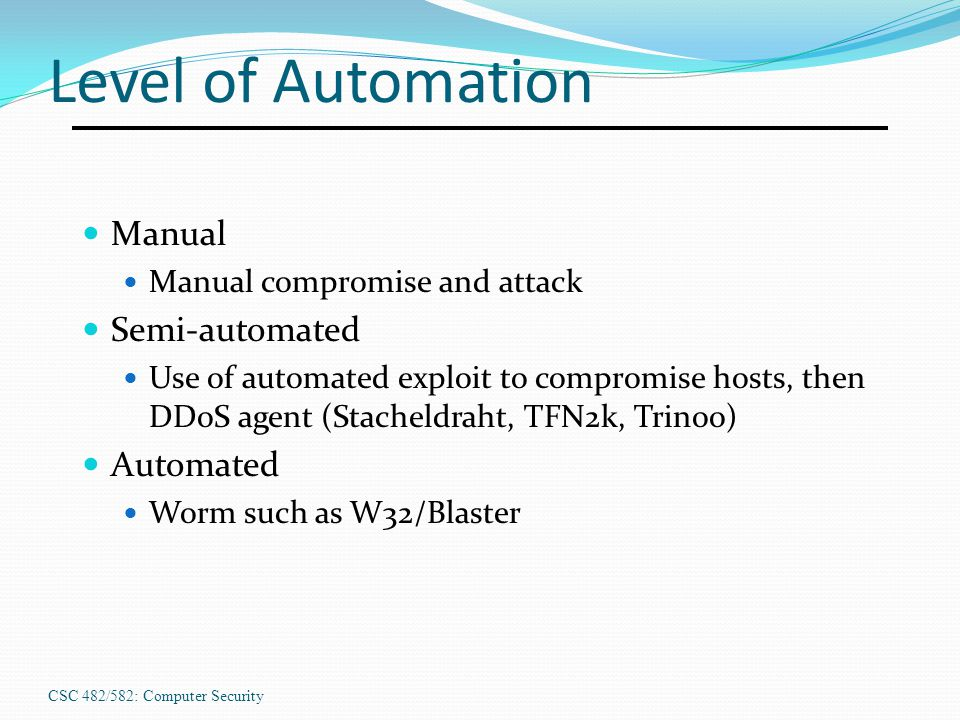 CSC 482/582: Computer Security Level of Automation Manual Manual compromise and attack Semi-automated Use of automated exploit to compromise hosts, th