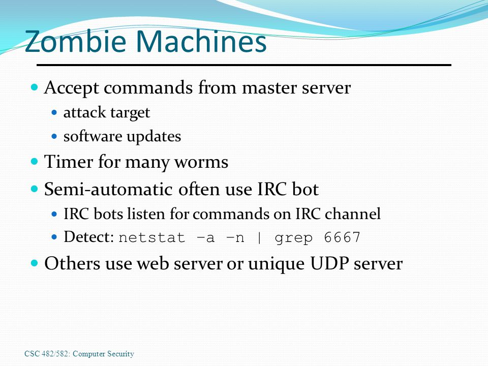 CSC 482/582: Computer Security Zombie Machines Accept commands from master server attack target software updates Timer for many worms Semi-automatic o