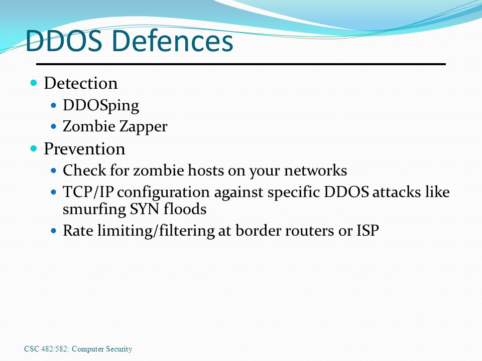 CSC 482/582: Computer Security DDOS Defences Detection DDOSping Zombie Zapper Prevention Check for zombie hosts on your networks TCP/IP configuration