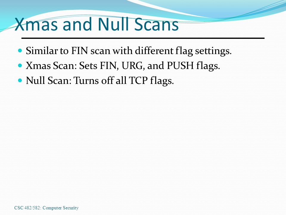 CSC 482/582: Computer Security Xmas and Null Scans Similar to FIN scan with different flag settings. Xmas Scan: Sets FIN, URG, and PUSH flags. Null Sc