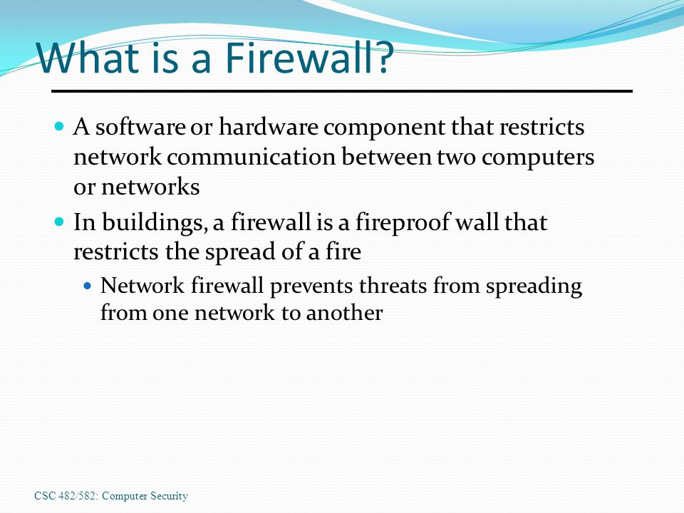 CSC 482/582: Computer Security What is a Firewall? A software or hardware component that restricts network communication between two computers or netw