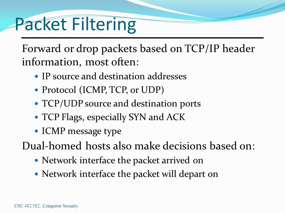 CSC 482/582: Computer Security Packet Filtering Forward or drop packets based on TCP/IP header information, most often: IP source and destination addr