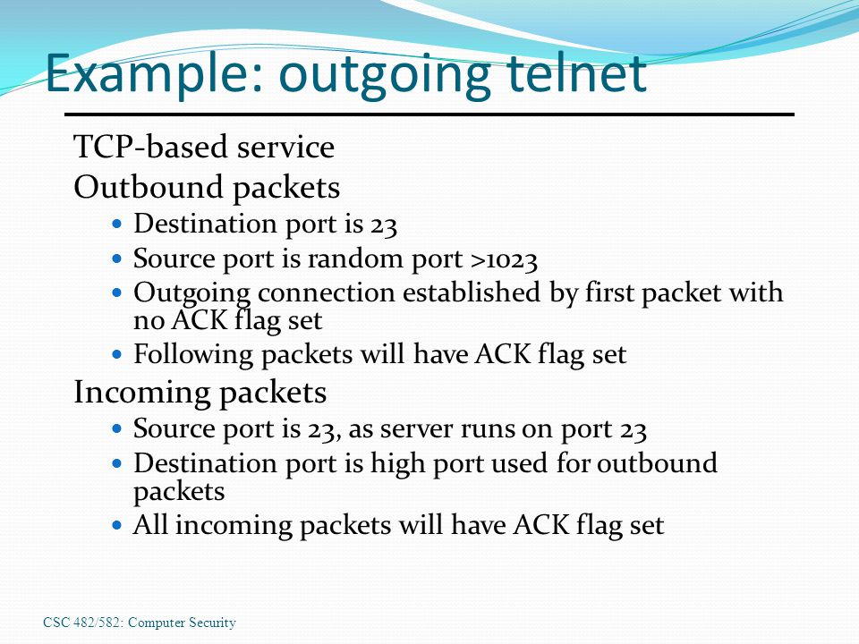 CSC 482/582: Computer Security Example: outgoing telnet TCP-based service Outbound packets Destination port is 23 Source port is random port >1023 Out