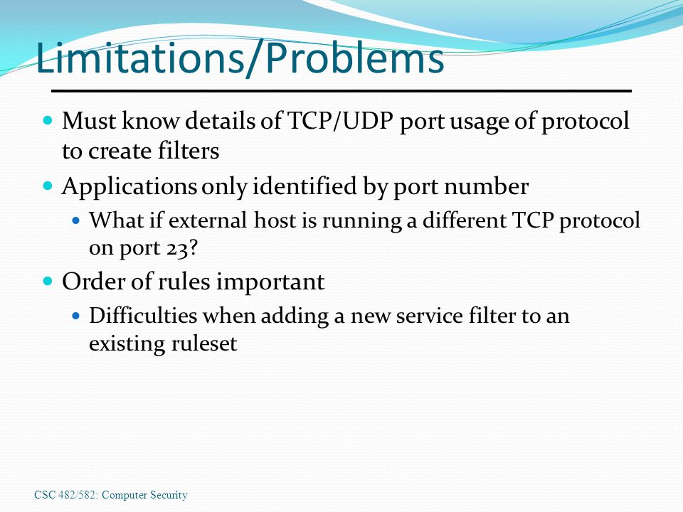 CSC 482/582: Computer Security Limitations/Problems Must know details of TCP/UDP port usage of protocol to create filters Applications only identified