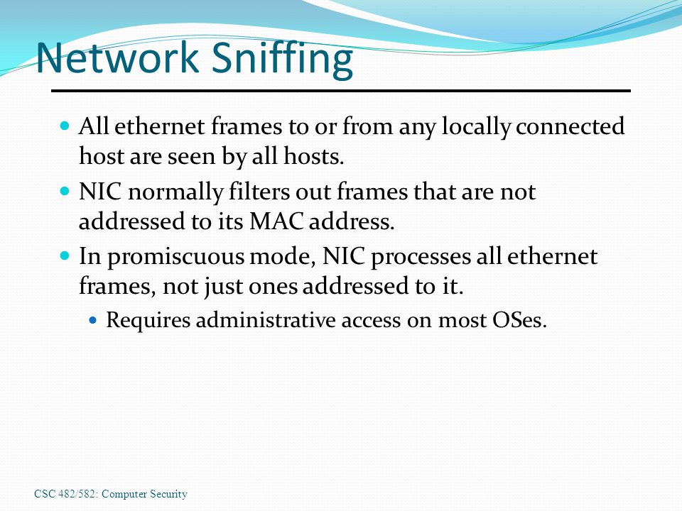 CSC 482/582: Computer Security Network Sniffing All ethernet frames to or from any locally connected host are seen by all hosts. NIC normally filters