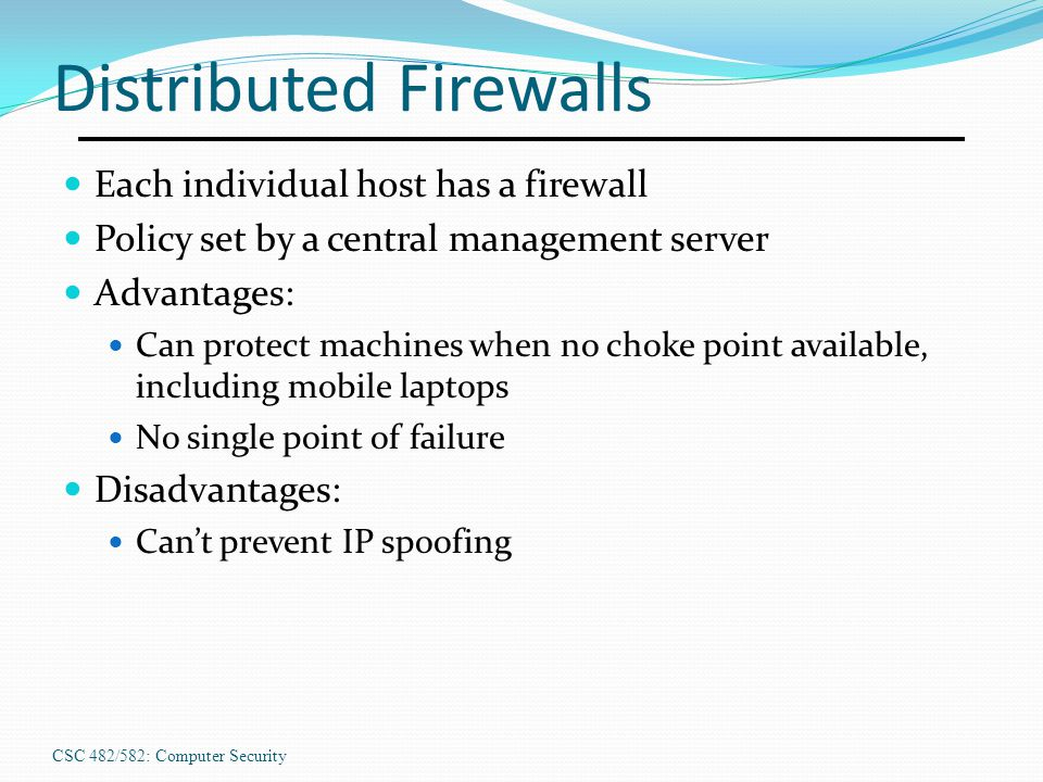 CSC 482/582: Computer Security Distributed Firewalls Each individual host has a firewall Policy set by a central management server Advantages: Can pro