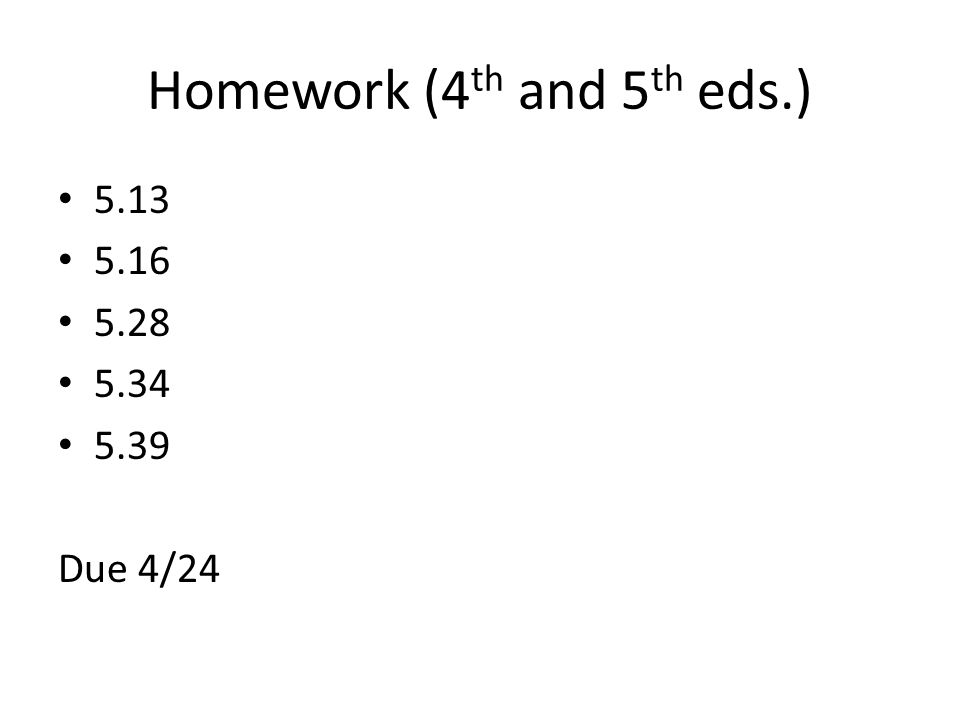 Homework (4 th and 5 th eds.) 5.13 5.16 5.28 5.34 5.39 Due 4/24