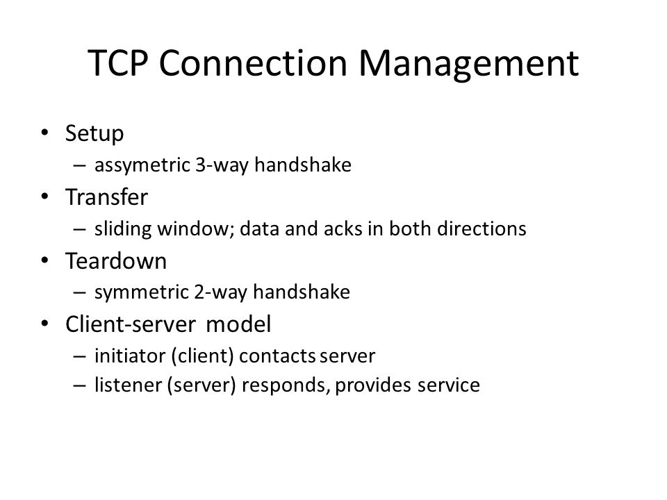 TCP Connection Management Setup – assymetric 3-way handshake Transfer – sliding window; data and acks in both directions Teardown – symmetric 2-way ha