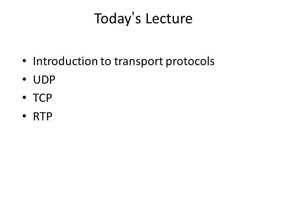 Today's Lecture Introduction to transport protocols UDP TCP RTP