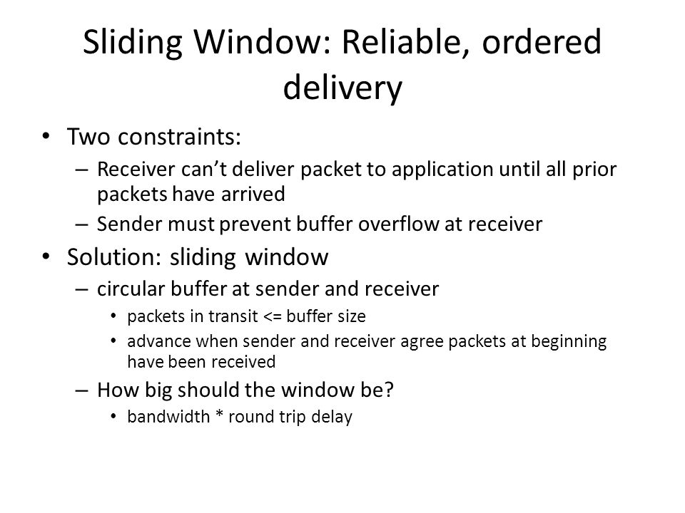 Sliding Window: Reliable, ordered delivery Two constraints: – Receiver can't deliver packet to application until all prior packets have arrived – Send