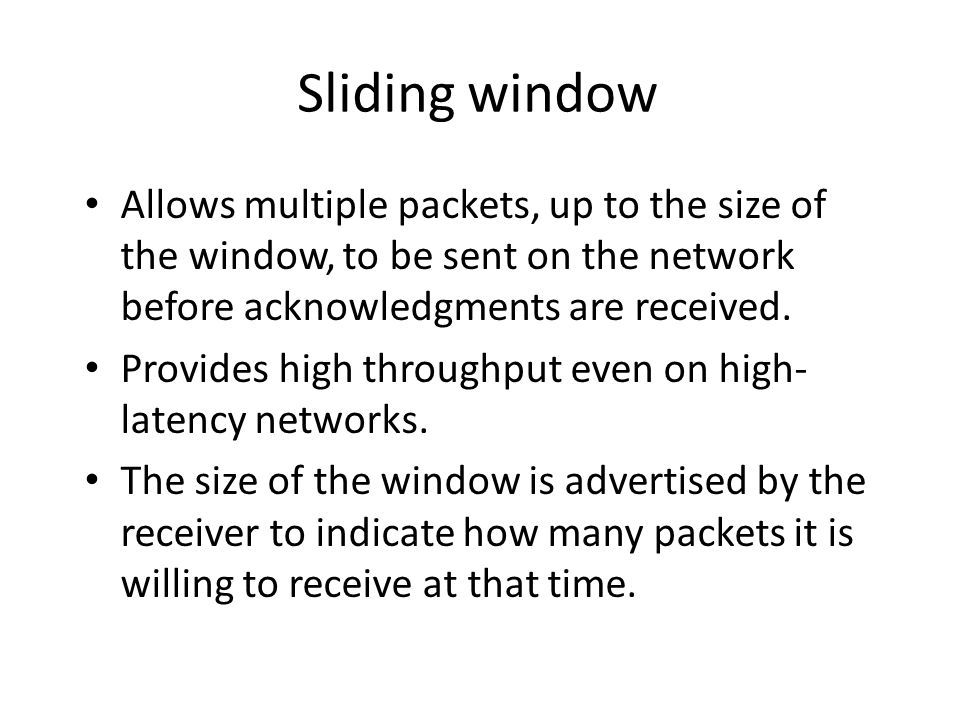Sliding window Allows multiple packets, up to the size of the window, to be sent on the network before acknowledgments are received. Provides high thr