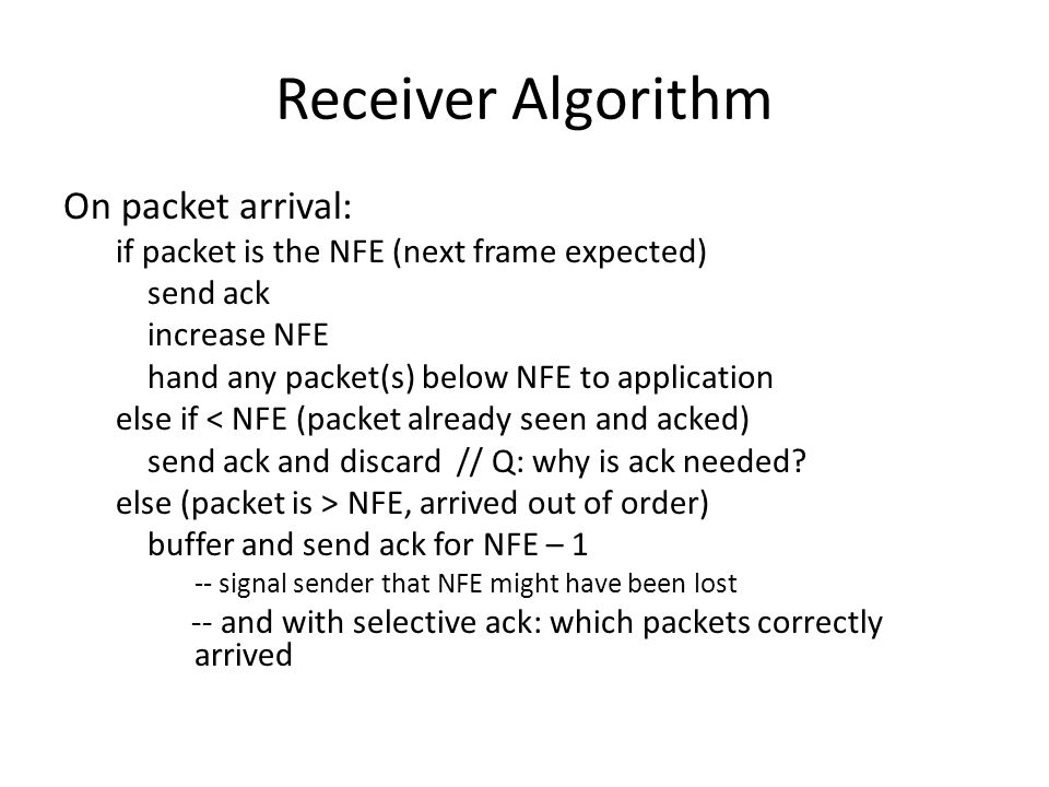 Receiver Algorithm On packet arrival: if packet is the NFE (next frame expected) send ack increase NFE hand any packet(s) below NFE to application els