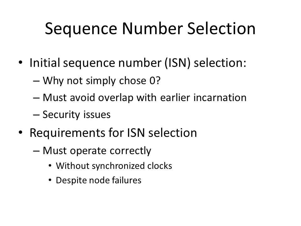 Sequence Number Selection Initial sequence number (ISN) selection: – Why not simply chose 0? – Must avoid overlap with earlier incarnation – Security