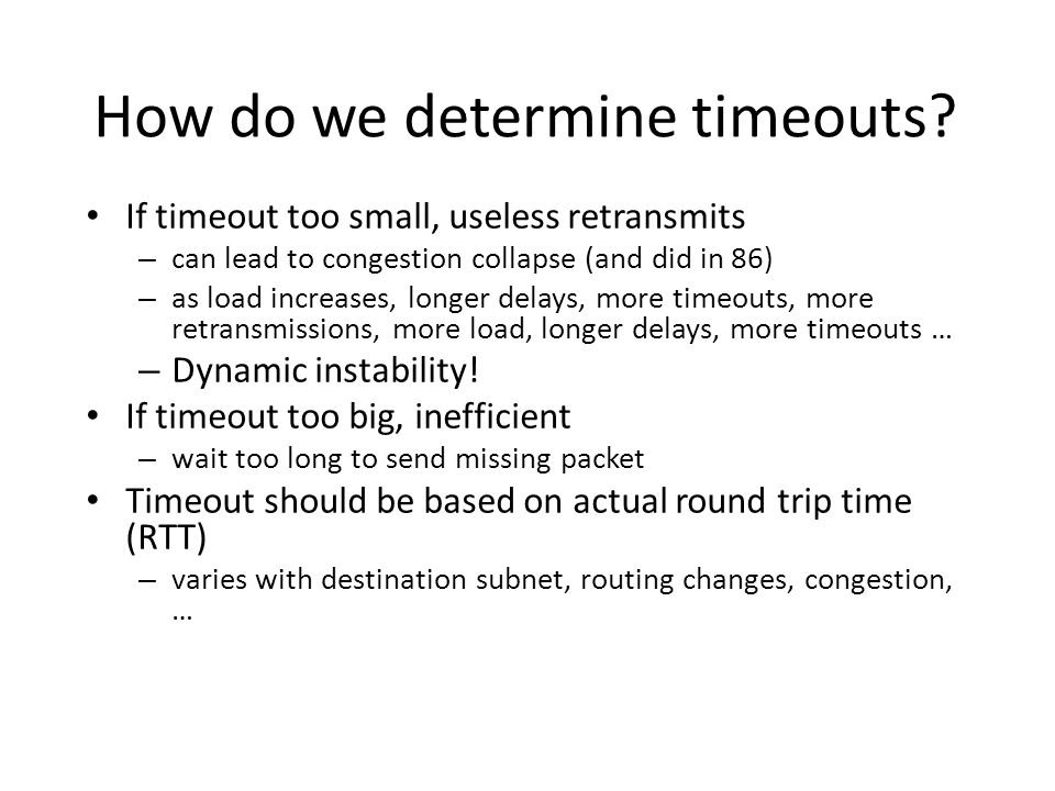 How do we determine timeouts? If timeout too small, useless retransmits – can lead to congestion collapse (and did in 86) – as load increases, longer