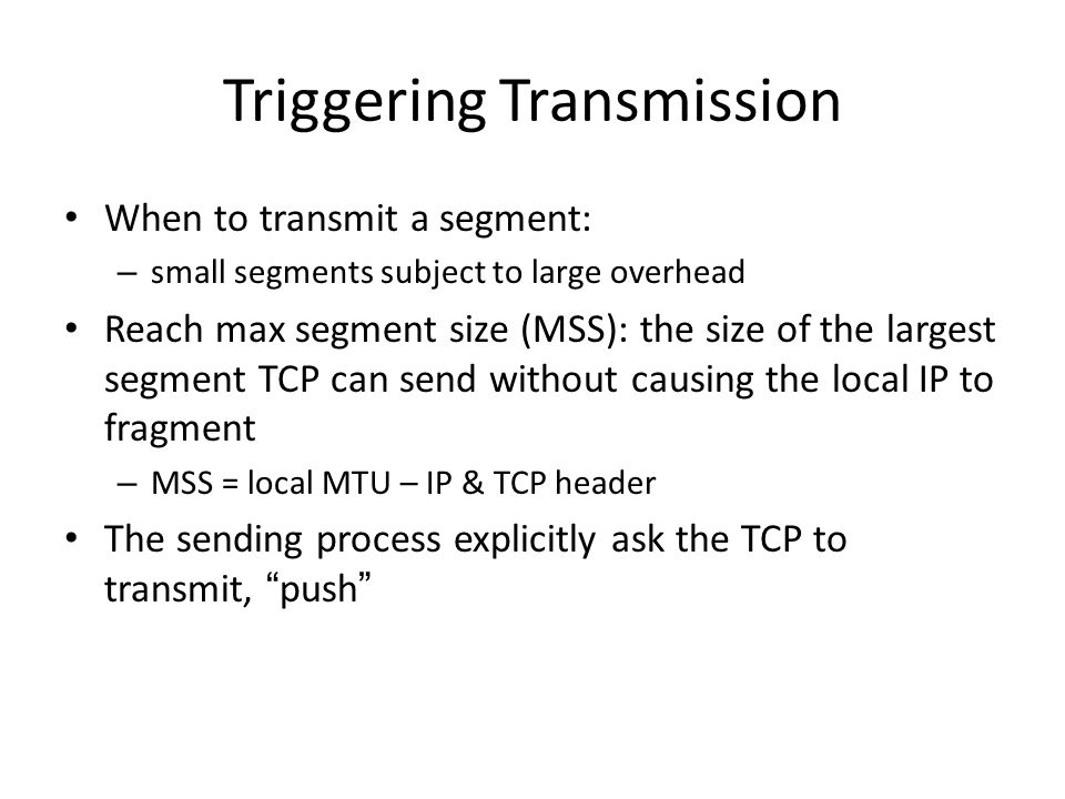 Triggering Transmission When to transmit a segment: – small segments subject to large overhead Reach max segment size (MSS): the size of the largest s