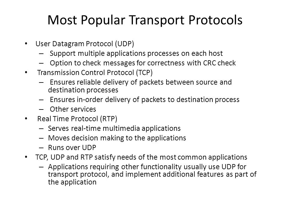 Most Popular Transport Protocols User Datagram Protocol (UDP) – Support multiple applications processes on each host – Option to check messages for co