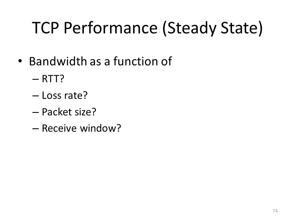 TCP Performance (Steady State) Bandwidth as a function of – RTT? – Loss rate? – Packet size? – Receive window? 74