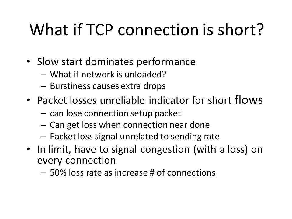What if TCP connection is short? Slow start dominates performance – What if network is unloaded? – Burstiness causes extra drops Packet losses unrelia