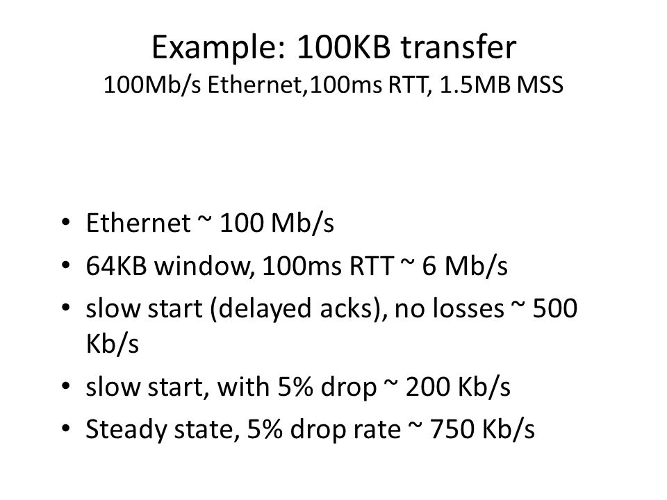 Example: 100KB transfer 100Mb/s Ethernet,100ms RTT, 1.5MB MSS Ethernet ~ 100 Mb/s 64KB window, 100ms RTT ~ 6 Mb/s slow start (delayed acks), no losses