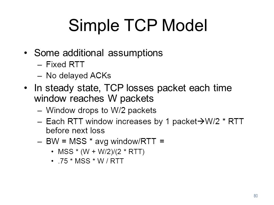 80 Simple TCP Model Some additional assumptions –Fixed RTT –No delayed ACKs In steady state, TCP losses packet each time window reaches W packets –Win