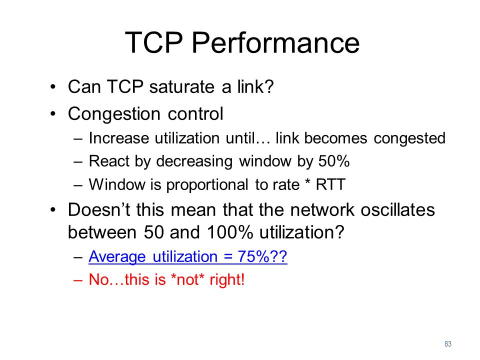 83 TCP Performance Can TCP saturate a link? Congestion control –Increase utilization until… link becomes congested –React by decreasing window by 50%