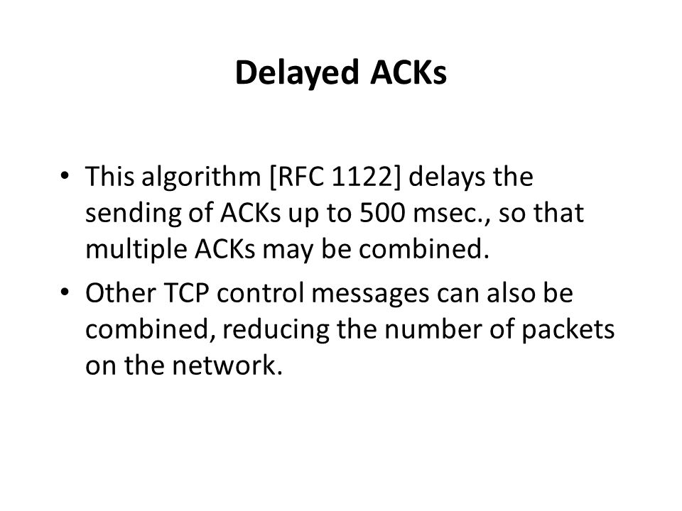 Delayed ACKs This algorithm [RFC 1122] delays the sending of ACKs up to 500 msec., so that multiple ACKs may be combined. Other TCP control messages c