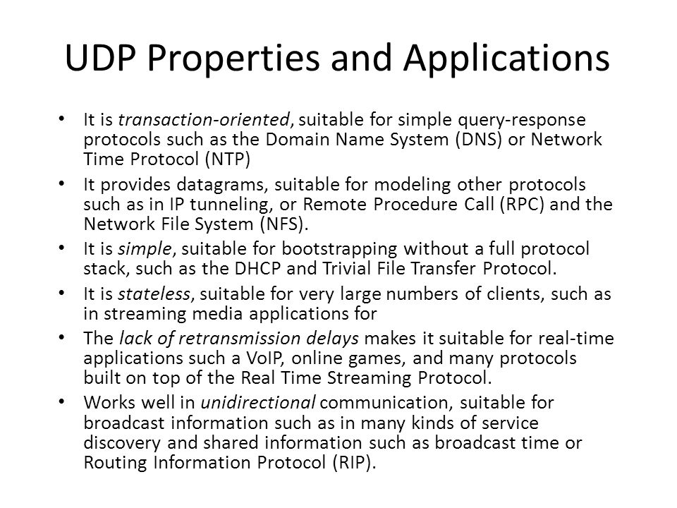 UDP Properties and Applications It is transaction-oriented, suitable for simple query-response protocols such as the Domain Name System (DNS) or Netwo