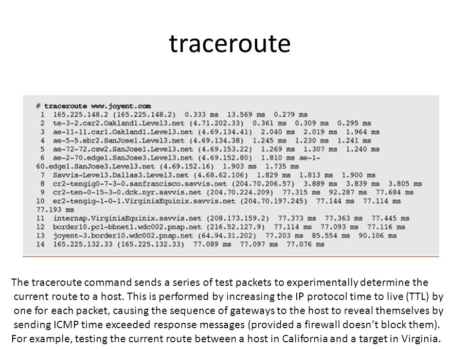 traceroute The traceroute command sends a series of test packets to experimentally determine the current route to a host. This is performed by increas