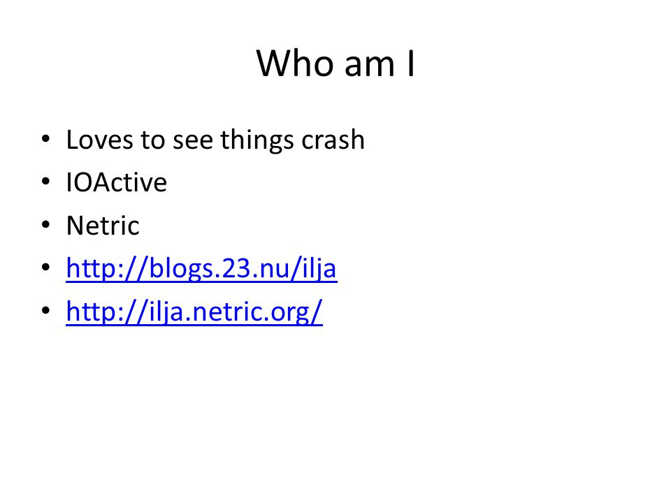 Who am I Loves to see things crash IOActive Netric http://blogs.23.nu/ilja http://ilja.netric.org/