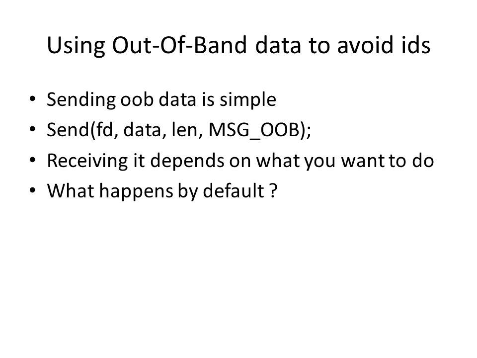 Using Out-Of-Band data to avoid ids Sending oob data is simple Send(fd, data, len, MSG_OOB); Receiving it depends on what you want to do What happens by default