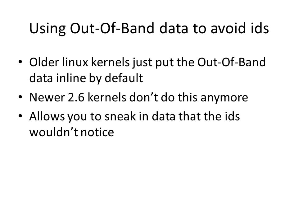Using Out-Of-Band data to avoid ids Older linux kernels just put the Out-Of-Band data inline by default Newer 2.6 kernels don't do this anymore Allows you to sneak in data that the ids wouldn't notice