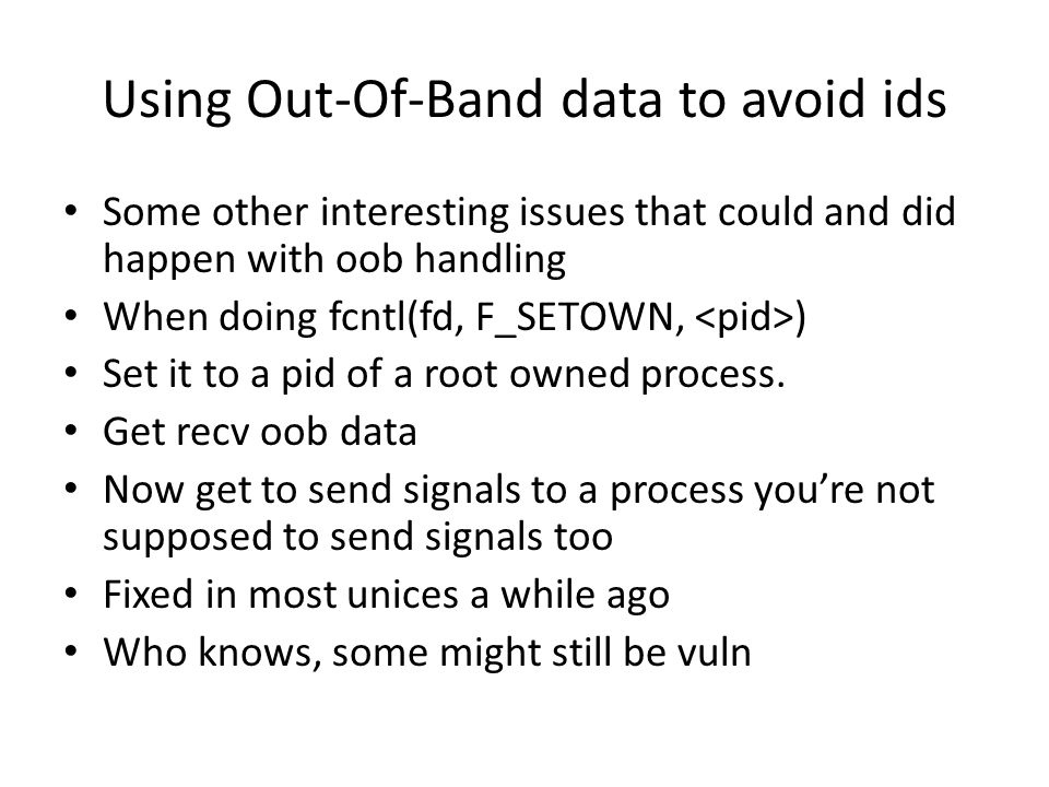 Using Out-Of-Band data to avoid ids Some other interesting issues that could and did happen with oob handling When doing fcntl(fd, F_SETOWN, ) Set it to a pid of a root owned process.