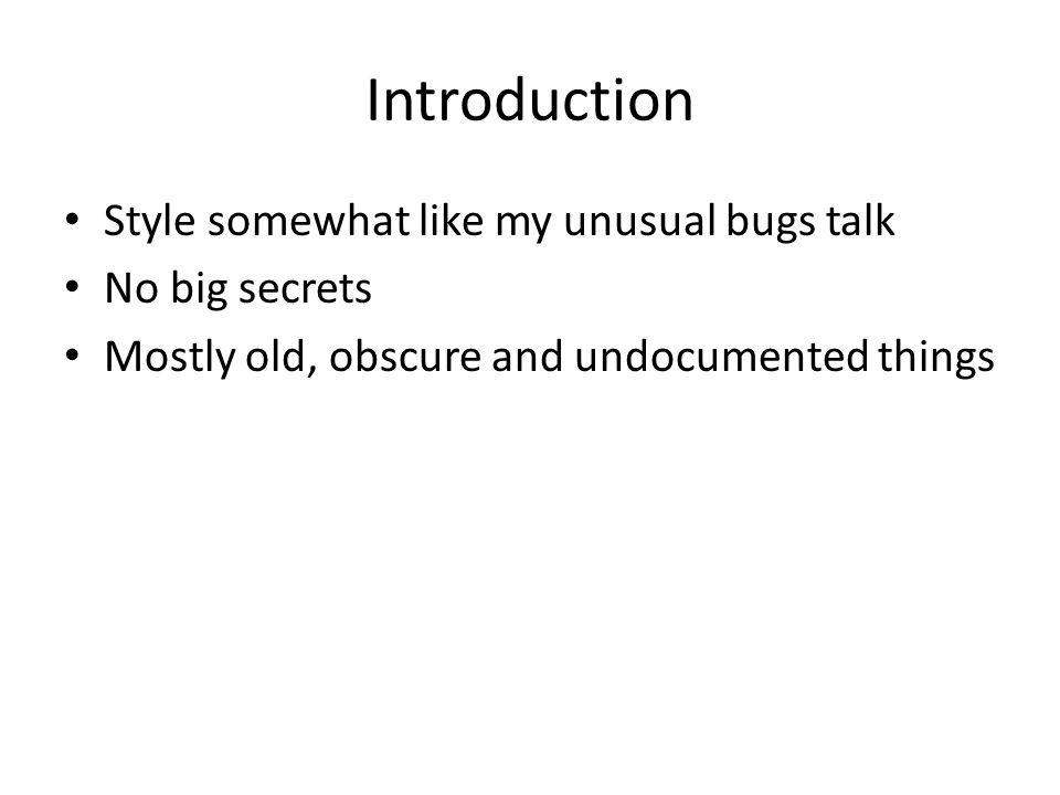 Introduction Style somewhat like my unusual bugs talk No big secrets Mostly old, obscure and undocumented things