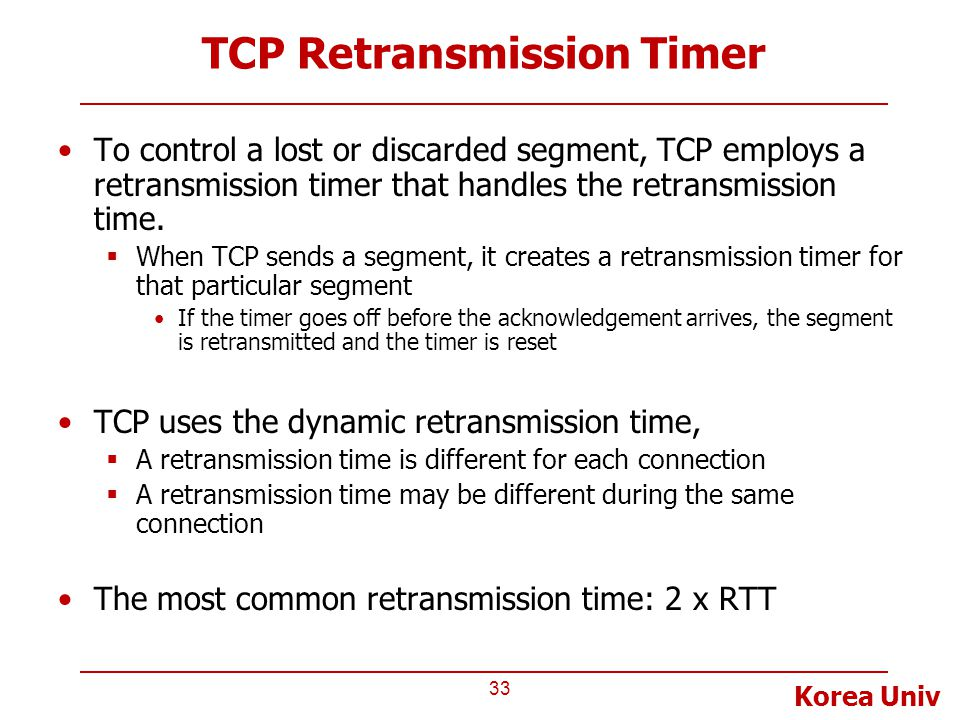 Korea Univ TCP Retransmission Timer To control a lost or discarded segment, TCP employs a retransmission timer that handles the retransmission time. 
