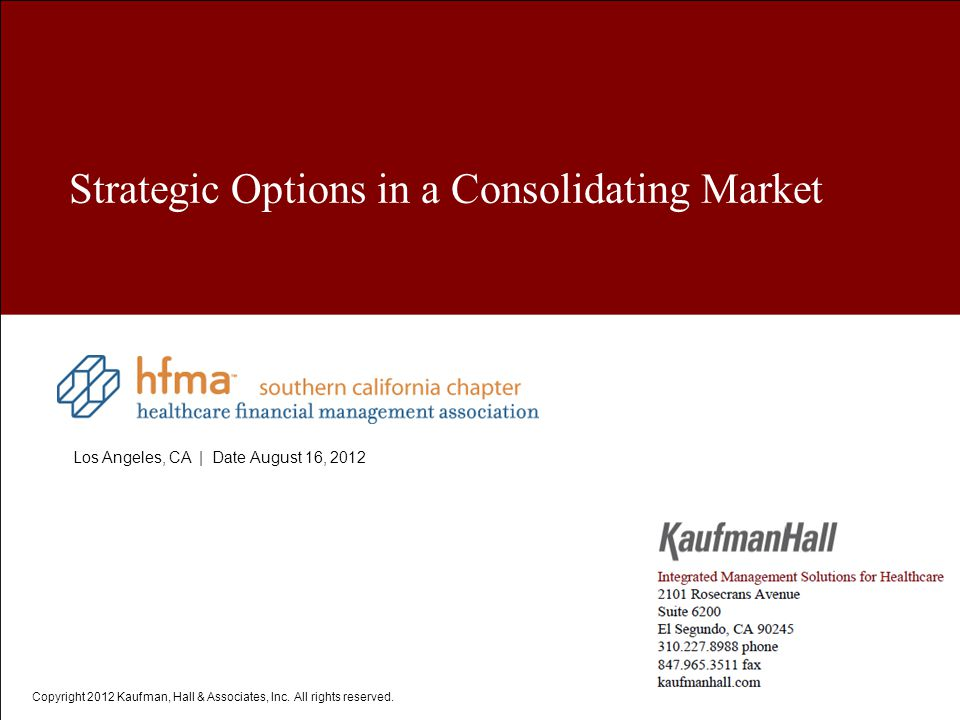 HFMA Copyright 2012 Kaufman, Hall & Associates, Inc. All rights reserved. Strategic Options in a Consolidating Market Los Angeles, CA | Date August 16