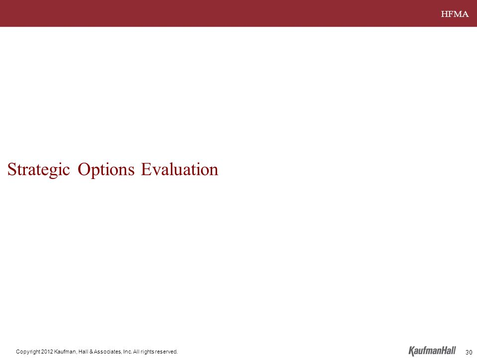 HFMA Copyright 2012 Kaufman, Hall & Associates, Inc. All rights reserved. Strategic Options Evaluation 30