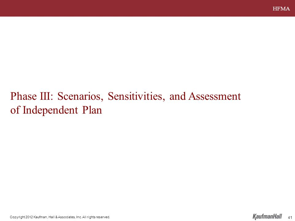 HFMA Copyright 2012 Kaufman, Hall & Associates, Inc. All rights reserved. Phase III: Scenarios, Sensitivities, and Assessment of Independent Plan 41